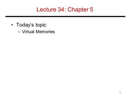 Lecture 34: Chapter 5 Today's topic –Virtual Memories 1.