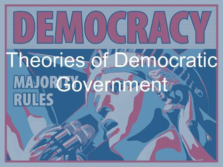 Theories of Democratic Government. Definition of Democracy System of selecting policymakers and of organizing government so that policy represents and.