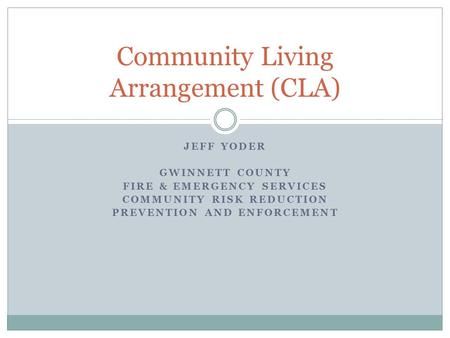 JEFF YODER GWINNETT COUNTY FIRE & EMERGENCY SERVICES COMMUNITY RISK REDUCTION PREVENTION AND ENFORCEMENT Community Living Arrangement (CLA)