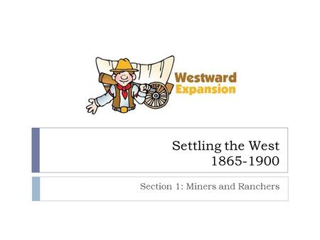 Settling the West 1865-1900 Section 1: Miners and Ranchers.