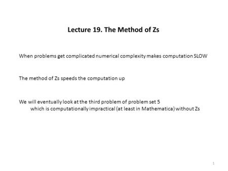 Lecture 19. The Method of Zs When problems get complicated numerical complexity makes computation SLOW The method of Zs speeds the computation up We will.