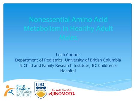 Nonessential Amino Acid Metabolism in Healthy Adult Males Leah Cooper Department of Pediatrics, University of British Columbia & Child and Family Research.
