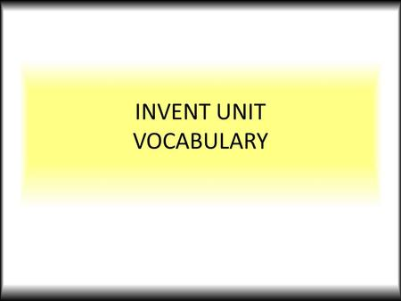 INVENT UNIT VOCABULARY. INVENTION a new, useful process, machine, improvement, etc., that did not exist previously it is recognized as the product of.