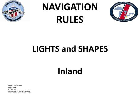 NAVIGATION RULES LIGHTS and SHAPES Inland COMO Lew Wargo CQEC (9ER) 01 APR 2015 NAV RULES< LIGHTS & SHAPES.