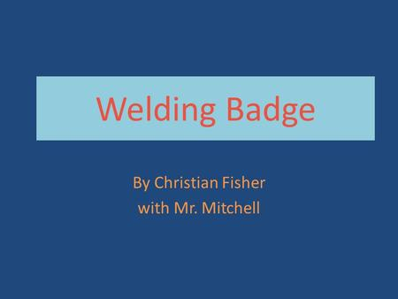 Welding Badge By Christian Fisher with Mr. Mitchell.