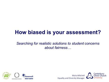 How biased is your assessment? Searching for realistic solutions to student concerns about fairness… Moira Mitchell Equality and Diversity Manager.