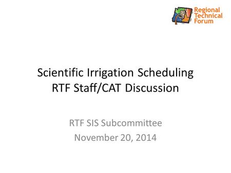 Scientific Irrigation Scheduling RTF Staff/CAT Discussion RTF SIS Subcommittee November 20, 2014.