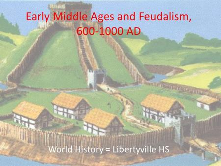 Early Middle Ages and Feudalism, 600-1000 AD World History = Libertyville HS.