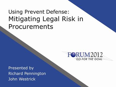 Using Prevent Defense: Mitigating Legal Risk in Procurements Presented by Richard Pennington John Westrick.