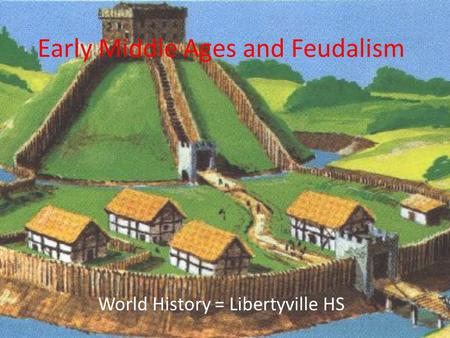 Early Middle Ages and Feudalism World History = Libertyville HS.