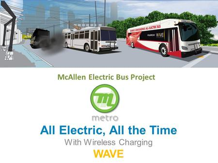 All Electric, All the Time With Wireless Charging WAVE McAllen Electric Bus Project.