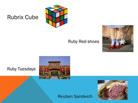 Rubrix Cube Ruby Red shoes Ruby Tuesdays Reuben Sandwich.