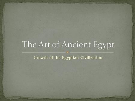 Growth of the Egyptian Civilization. Around 5000BC prehistoric hunters and their families settled in the fertile valley of the Nile River. Because they.