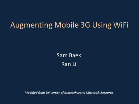 Augmenting Mobile 3G Using WiFi Sam Baek Ran Li Modified from University of Massachusetts Microsoft Research.