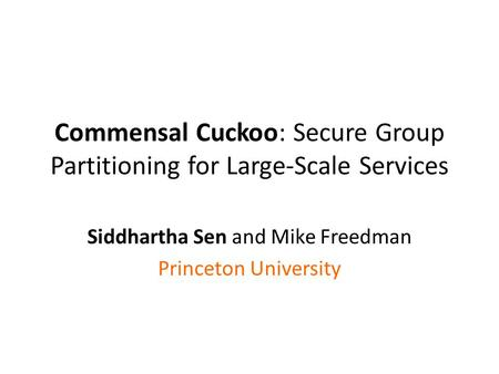 Commensal Cuckoo: Secure Group Partitioning for Large-Scale Services Siddhartha Sen and Mike Freedman Princeton University.