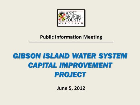 GIBSON ISLAND WATER SYSTEM CAPITAL IMPROVEMENT PROJECT Public Information Meeting June 5, 2012.