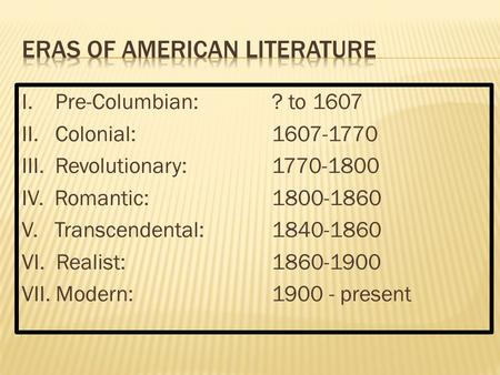 I. Pre-Columbian: ? to 1607 II. Colonial:1607-1770 III. Revolutionary:1770-1800 IV. Romantic:1800-1860 V. Transcendental:1840-1860 VI. Realist:1860-1900.