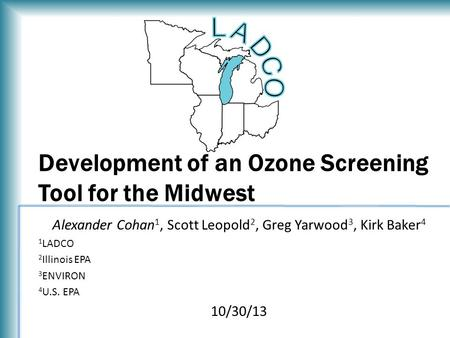 Development of an Ozone Screening Tool for the Midwest Alexander Cohan 1, Scott Leopold 2, Greg Yarwood 3, Kirk Baker 4 1 LADCO 2 Illinois EPA 3 ENVIRON.