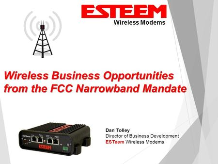 Wireless Modems Dan Tolley Director of Business Development ESTeem Wireless Modems Wireless Business Opportunities from the FCC Narrowband Mandate.