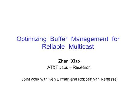 Optimizing Buffer Management for Reliable Multicast Zhen Xiao AT&T Labs – Research Joint work with Ken Birman and Robbert van Renesse.