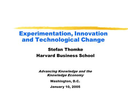 Experimentation, Innovation and Technological Change Advancing Knowledge and the Knowledge Economy Washington, D.C. January 10, 2005 Stefan Thomke Harvard.