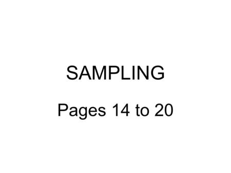 SAMPLING Pages 14 to 20. SAMPLING What is it? -A sample is a small part or a fragment of a whole used to represent what the whole picture is really like.