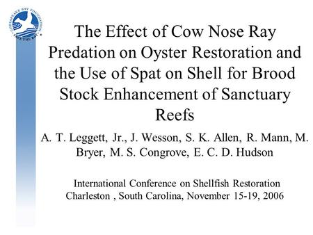 The Effect of Cow Nose Ray Predation on Oyster Restoration and the Use of Spat on Shell for Brood Stock Enhancement of Sanctuary Reefs A. T. Leggett, Jr.,