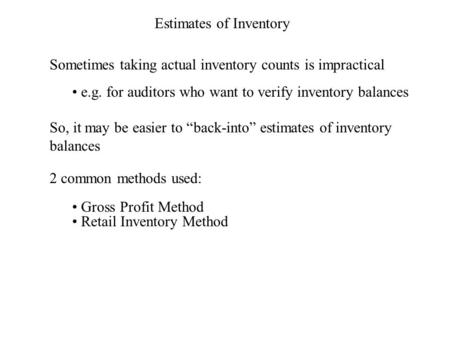 Estimates of Inventory Sometimes taking actual inventory counts is impractical e.g. for auditors who want to verify inventory balances So, it may be easier.