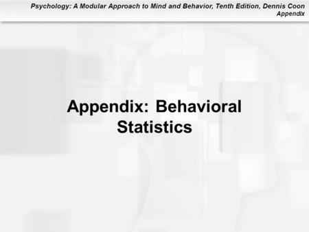 Psychology: A Modular Approach to Mind and Behavior, Tenth Edition, Dennis Coon Appendix Appendix: Behavioral Statistics.