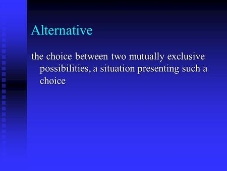 Alternative the choice between two mutually exclusive possibilities, a situation presenting such a choice.