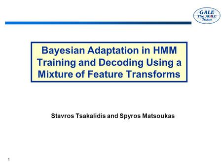 1 Bayesian Adaptation in HMM Training and Decoding Using a Mixture of Feature Transforms Stavros Tsakalidis and Spyros Matsoukas.