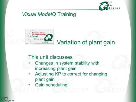 © 2002 QxDesign, Inc. Variation of plant gain This unit discusses Changes in system stability with increasing plant gain Adjusting KP to correct for changing.