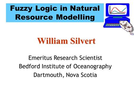 Fuzzy Logic in Natural Resource Modelling William Silvert Emeritus Research Scientist Bedford Institute of Oceanography Dartmouth, Nova Scotia.