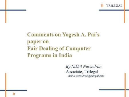 Comments on Yogesh A. Pai's paper on Fair Dealing of Computer Programs in India By Nikhil Narendran Associate, Trilegal