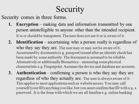 Security Security comes in three forms. 1.Encryption – making data and information transmitted by one person unintelligible to anyone other than the intended.