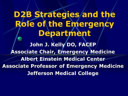 D2B Strategies and the Role of the Emergency Department John J. Kelly DO, FACEP Associate Chair, Emergency Medicine Albert Einstein Medical Center Associate.