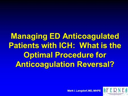 Mark I. Langdorf, MD, MHPE Managing ED Anticoagulated Patients with ICH: What is the Optimal Procedure for Anticoagulation Reversal?