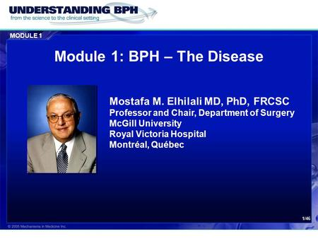 MODULE 1 1/46 Module 1: BPH – The Disease Mostafa M. Elhilali MD, PhD, FRCSC Professor and Chair, Department of Surgery McGill University Royal Victoria.