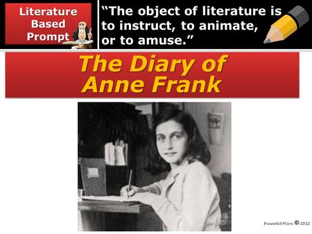 """The object of literature is to instruct, to animate, or to amuse."" The Diary of Anne Frank The Diary of Anne Frank Literature Based Prompt."