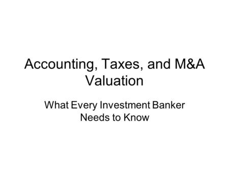 Accounting, Taxes, and M&A Valuation What Every Investment Banker Needs to Know.