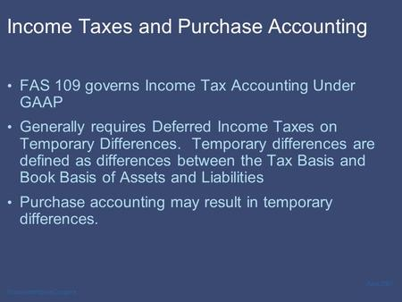 PricewaterhouseCoopers April 2007 Income Taxes and Purchase Accounting FAS 109 governs Income Tax Accounting Under GAAP Generally requires Deferred Income.