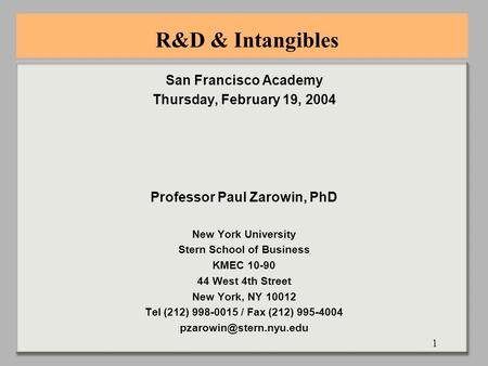 1 R&D & Intangibles San Francisco Academy Thursday, February 19, 2004 Professor Paul Zarowin, PhD New York University Stern School of Business KMEC 10-90.