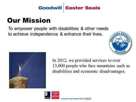 Our Mission To empower people with disabilities & other needs to achieve independence & enhance their lives. In 2012, we provided services to over 13,000.