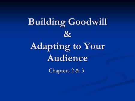 Building Goodwill & Adapting to Your Audience Chapters 2 & 3.