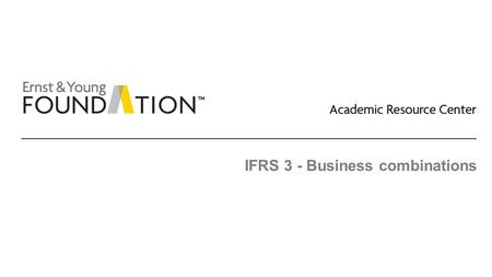 IFRS 3 - Business combinations. Academic Resource Center Business combinations Page 2 Executive summary ► There is a fair amount of conformity between.