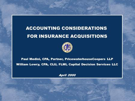 ACCOUNTING CONSIDERATIONS FOR INSURANCE ACQUISITIONS Paul Medini, CPA, Partner, PricewaterhouseCoopers LLP William Lowry, CPA, CLU, FLMI, Capital Decision.