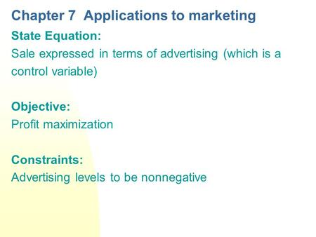 Chapter 7 Applications to marketing State Equation: Sale expressed in terms of advertising (which is a control variable) Objective: Profit maximization.