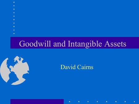 Goodwill and Intangible Assets David Cairns. © 2006 David Cairns www.cairns.co.uk Business Combinations Parent's legal entity financial statements Assets.