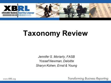 Taxonomy Review Jennifer S. Moriarty, FASB Yossef Newman, Deloitte Sharyn Kohen, Ernst & Young.