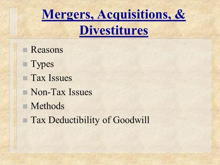 Mergers, Acquisitions, & Divestitures n Reasons n Types n Tax Issues n Non-Tax Issues n Methods n Tax Deductibility of Goodwill.